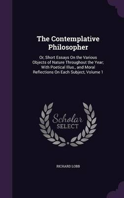 The Contemplative Philosopher Or, Short Essays on the Various Objects of Nature Throughout the Year; With Poetical Illus., and Moral Reflections on Each Subject, Volume 1 by Richard Lobb