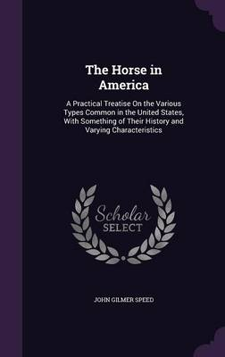 The Horse in America A Practical Treatise on the Various Types Common in the United States, with Something of Their History and Varying Characteristics by John Gilmer Speed