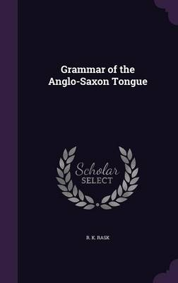 Grammar of the Anglo-Saxon Tongue by R K Rask