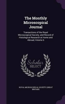 The Monthly Microscopical Journal Transactions of the Royal Microscopical Society, and Record of Histological Research at Home and Abroad, Volume 6 by Royal Microscopical Society (Great Brita