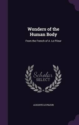 Wonders of the Human Body From the French of A. Le Pileur by Auguste Le Pileur