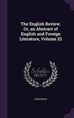 The English Review, Or, an Abstract of English and Foreign Literature, Volume 22 by Anonymous