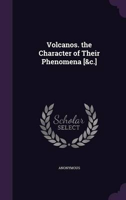 Volcanos. the Character of Their Phenomena [&C.] by Anonymous