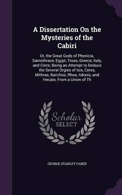 A Dissertation on the Mysteries of the Cabiri Or, the Great Gods of Phenicia, Samothrace, Egypt, Troas, Greece, Italy, and Crete; Being an Attempt to Deduce the Several Orgies of Isis, Ceres, Mithras, by George Stanley Faber