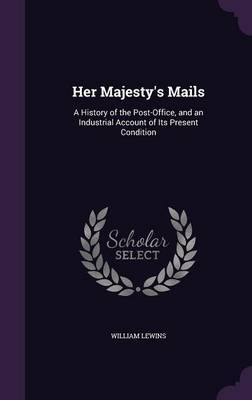 Her Majesty's Mails A History of the Post-Office, and an Industrial Account of Its Present Condition by William Lewins