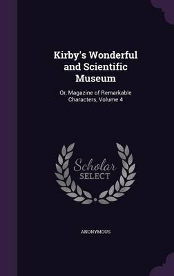 Kirby's Wonderful and Scientific Museum Or, Magazine of Remarkable Characters, Volume 4 by Anonymous