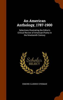 An American Anthology, 1787-1900 Selections Illustrating the Editor's Critical Review of American Poetry in the Nineteenth Century by Edmund Clarence Stedman