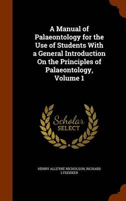 A Manual of Palaeontology for the Use of Students with a General Introduction on the Principles of Palaeontology, Volume 1 by Henry Alleyne Nicholson, Richard Lydekker