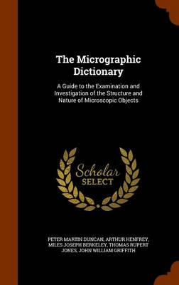 The Micrographic Dictionary A Guide to the Examination and Investigation of the Structure and Nature of Microscopic Objects by Peter Martin Duncan, Arthur Henfrey, Miles Joseph Berkeley