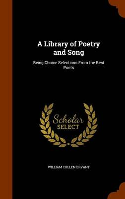 A Library of Poetry and Song Being Choice Selections from the Best Poets by William Cullen Bryant