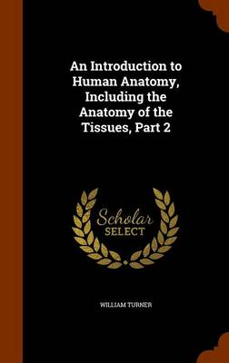 An Introduction to Human Anatomy, Including the Anatomy of the Tissues, Part 2 by William Turner