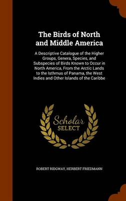 The Birds of North and Middle America A Descriptive Catalogue of the Higher Groups, Genera, Species, and Subspecies of Birds Known to Occur in North America, from the Arctic Lands to the Isthmus of Pa by Robert Ridgway, Herbert Friedmann