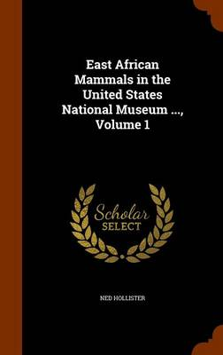 East African Mammals in the United States National Museum ..., Volume 1 by Ned Hollister