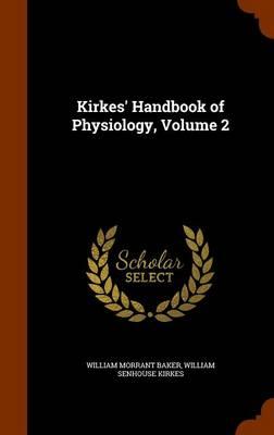 Kirkes' Handbook of Physiology, Volume 2 by William Morrant Baker, William Senhouse Kirkes