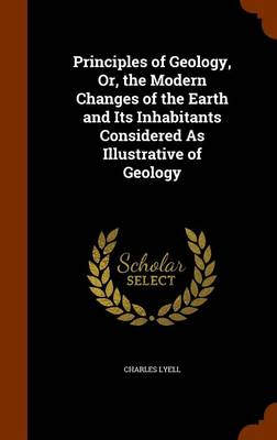 Principles of Geology, Or, the Modern Changes of the Earth and Its Inhabitants Considered as Illustrative of Geology by Charles, Sir Lyell