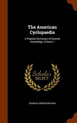 The American Cyclopaedia A Popular Dictionary of General Knowledge, Volume 1 by Charles Anderson Dana