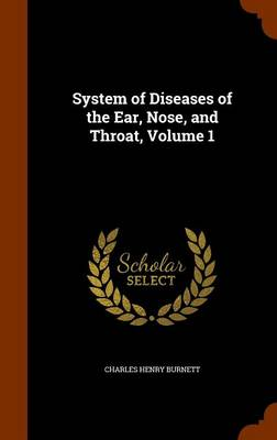 System of Diseases of the Ear, Nose, and Throat, Volume 1 by Charles Henry Burnett