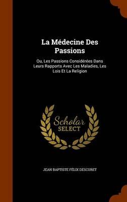 La Medecine Des Passions Ou, Les Passions Considerees Dans Leurs Rapports Avec Les Maladies, Les Lois Et La Religion by Jean Baptiste Felix Descuret