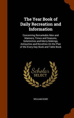 The Year Book of Daily Recreation and Information Concerning Remarkable Men and Manners, Times and Seasons, Solemnities and Merry-Makings, Antiquities and Novelties on the Plan of the Every-Day Book a by William Hone