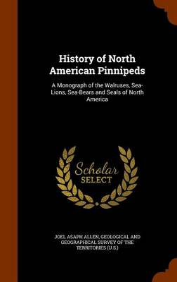 History of North American Pinnipeds A Monograph of the Walruses, Sea-Lions, Sea-Bears and Seals of North America by Joel Asaph Allen, Geological and Geographical Survey of Th
