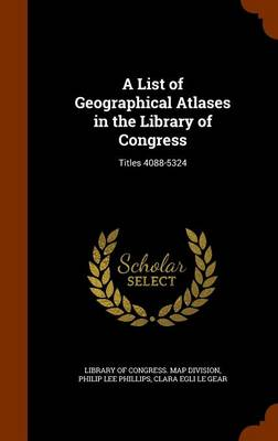 A List of Geographical Atlases in the Library of Congress Titles 4088-5324 by Philip Lee Phillips, Clara Egli Le Gear, Library of Congress Map Division