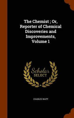 The Chemist; Or, Reporter of Chemical Discoveries and Improvements, Volume 1 by Charles Watt