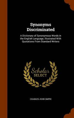 Synonyms Discriminated A Dictionary of Synonymous Words in the English Language, Illustrated with Quotations from Standard Writers by Charles John Smith
