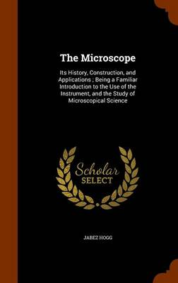 The Microscope Its History, Construction, and Applications; Being a Familiar Introduction to the Use of the Instrument, and the Study of Microscopical Science by Jabez Hogg