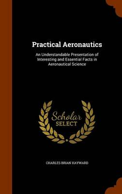 Practical Aeronautics An Understandable Presentation of Interesting and Essential Facts in Aeronautical Science by Charles Brian Hayward