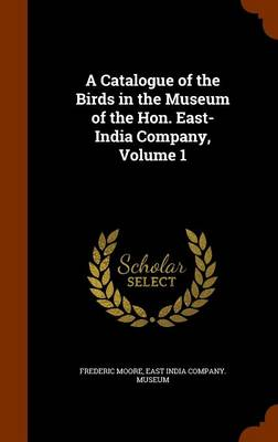 A Catalogue of the Birds in the Museum of the Hon. East-India Company, Volume 1 by Frederic Moore, East India Company Museum