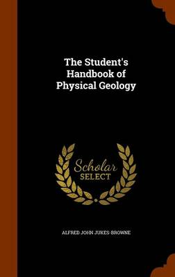 The Student's Handbook of Physical Geology by Alfred John Jukes-Browne