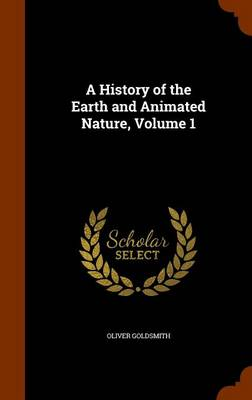 A History of the Earth and Animated Nature, Volume 1 by Oliver Goldsmith