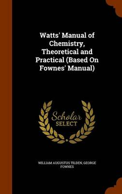 Watts' Manual of Chemistry, Theoretical and Practical (Based on Fownes' Manual) by William Augustus Tilden, George Fownes