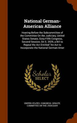 National German-American Alliance Hearing Before the Subcommittee of the Committee on the Judiciary, United States Senate, Sixty-Fifth Congress, Second Session, on S. 3529, a Bill to Repeal the ACT En by United States Congress Senate Committ
