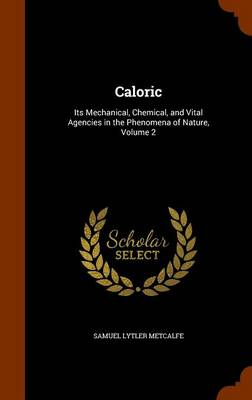 Caloric Its Mechanical, Chemical, and Vital Agencies in the Phenomena of Nature, Volume 2 by Samuel Lytler Metcalfe