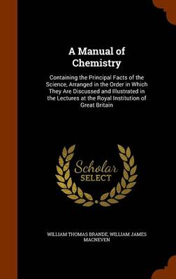 A Manual of Chemistry Containing the Principal Facts of the Science, Arranged in the Order in Which They Are Discussed and Illustrated in the Lectures at the Royal Institution of Great Britain by William Thomas Brande, William James Macneven
