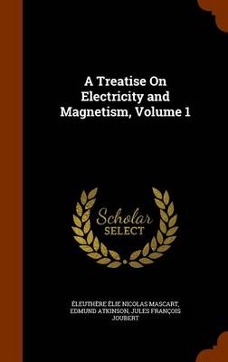 A Treatise on Electricity and Magnetism, Volume 1 by Eleuthere Elie Nicolas Mascart, Edmund Atkinson, Jules Francois Joubert