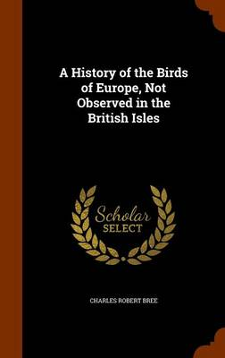 A History of the Birds of Europe, Not Observed in the British Isles by Charles Robert Bree