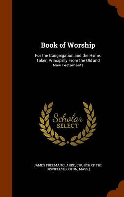 Book of Worship For the Congregation and the Home. Taken Principally from the Old and New Testaments by James Freeman Clarke, Mass ) Church of the Disciples (Boston