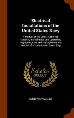 Electrical Installations of the United States Navy A Manual of the Latest Approved Material, Including Its Use, Operation, Inspection, Care and Management and Method of Installation on Board Ship by Burns Tracy Walling