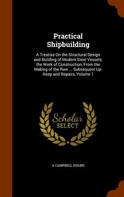 Practical Shipbuilding A Treatise on the Structural Design and Building of Modern Steel Vessels; The Work of Construction, from the Making of the Raw ... Subsequent Up-Keep and Repairs, Volume 1 by A Campbell Holms