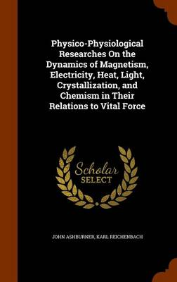 Physico-Physiological Researches on the Dynamics of Magnetism, Electricity, Heat, Light, Crystallization, and Chemism in Their Relations to Vital Force by John Ashburner, Karl Reichenbach