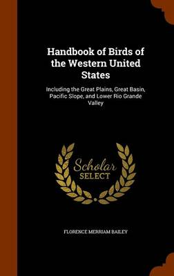 Handbook of Birds of the Western United States Including the Great Plains, Great Basin, Pacific Slope, and Lower Rio Grande Valley by Florence Merriam Bailey