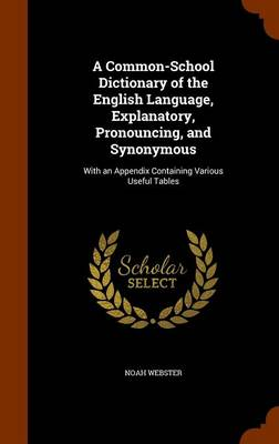 A Common-School Dictionary of the English Language, Explanatory, Pronouncing, and Synonymous With an Appendix Containing Various Useful Tables by Noah Webster