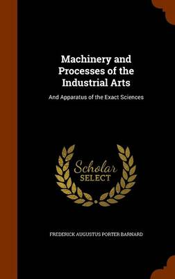 Machinery and Processes of the Industrial Arts And Apparatus of the Exact Sciences by Frederick Augustus Porter Barnard