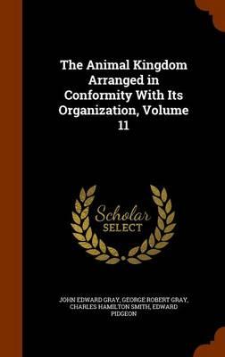 The Animal Kingdom Arranged in Conformity with Its Organization, Volume 11 by John Edward Gray, George Robert Gray, Charles Hamilton Smith