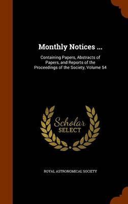 Monthly Notices ... Containing Papers, Abstracts of Papers, and Reports of the Proceedings of the Society, Volume 54 by Royal Astronomical Society