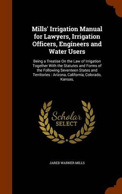 Mills' Irrigation Manual for Lawyers, Irrigation Officers, Engineers and Water Users Being a Treatise on the Law of Irrigation Together with the Statutes and Forms of the Following Seventeen States an by Jared Warner Mills