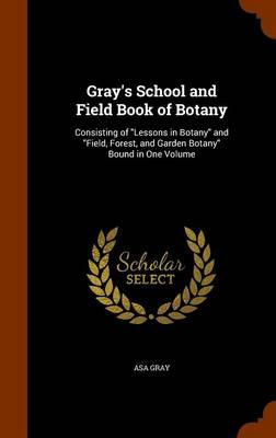 Gray's School and Field Book of Botany Consisting of Lessons in Botany and Field, Forest, and Garden Botany Bound in One Volume by Asa Gray