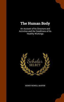 The Human Body An Account of Its Structure and Activities and the Conditions of Its Healthy Workings by Henry Newell Martin
